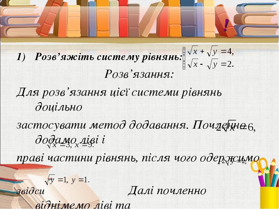 Виконаймо разом! Розв'яжіть систему рівнянь: Розв'язання: Для розв'язання цієї системи рівнянь доцільно застосувати метод додавання. Почленно додам...
