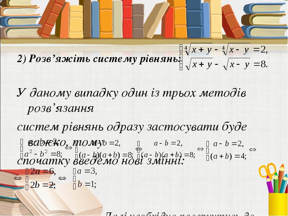 2) Розв'яжіть систему рівнянь: У даному випадку один із трьох методів розв'язання систем рівнянь одразу застосувати буде важко, тому спочатку введе...