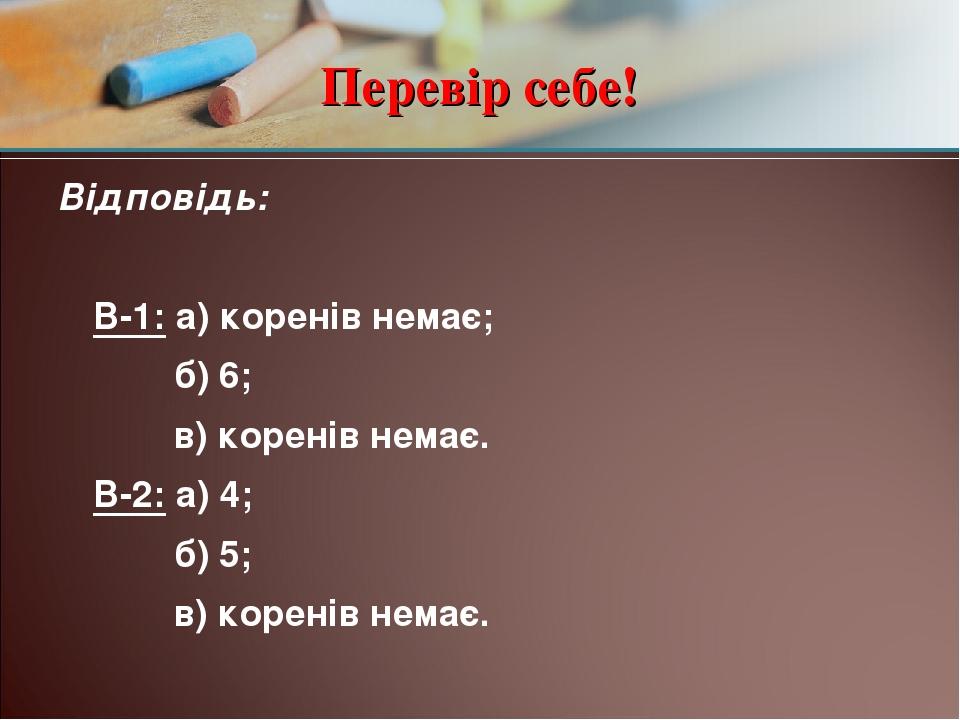 Перевір себе! Відповідь: В-1: а) коренів немає; б) 6; в) коренів немає. В-2: а) 4; б) 5; в) коренів немає.