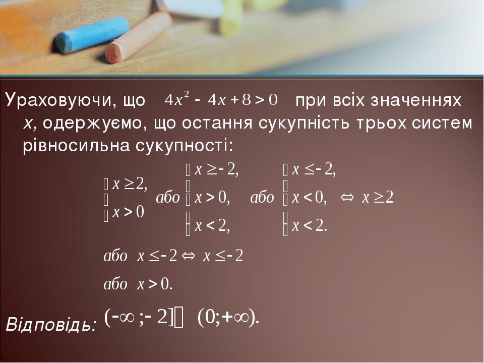 Ураховуючи, що при всіх значеннях х, одержуємо, що остання сукупність трьох систем рівносильна сукупності: Відповідь: