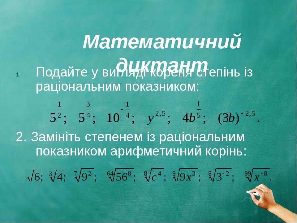 Математичний диктант Подайте у вигляді кореня степінь із раціональним показником: 2. Замініть степенем із раціональним показником арифметичний корінь: