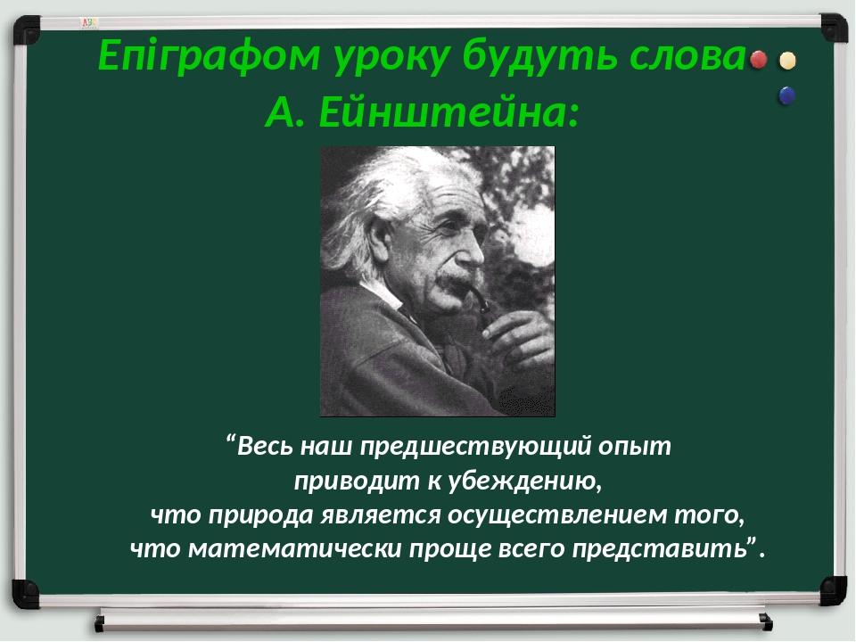 """Епіграфом уроку будуть слова А. Ейнштейна: """"Весь наш предшествующий опыт приводит к убеждению, что природа является осуществлением того, что матема..."""