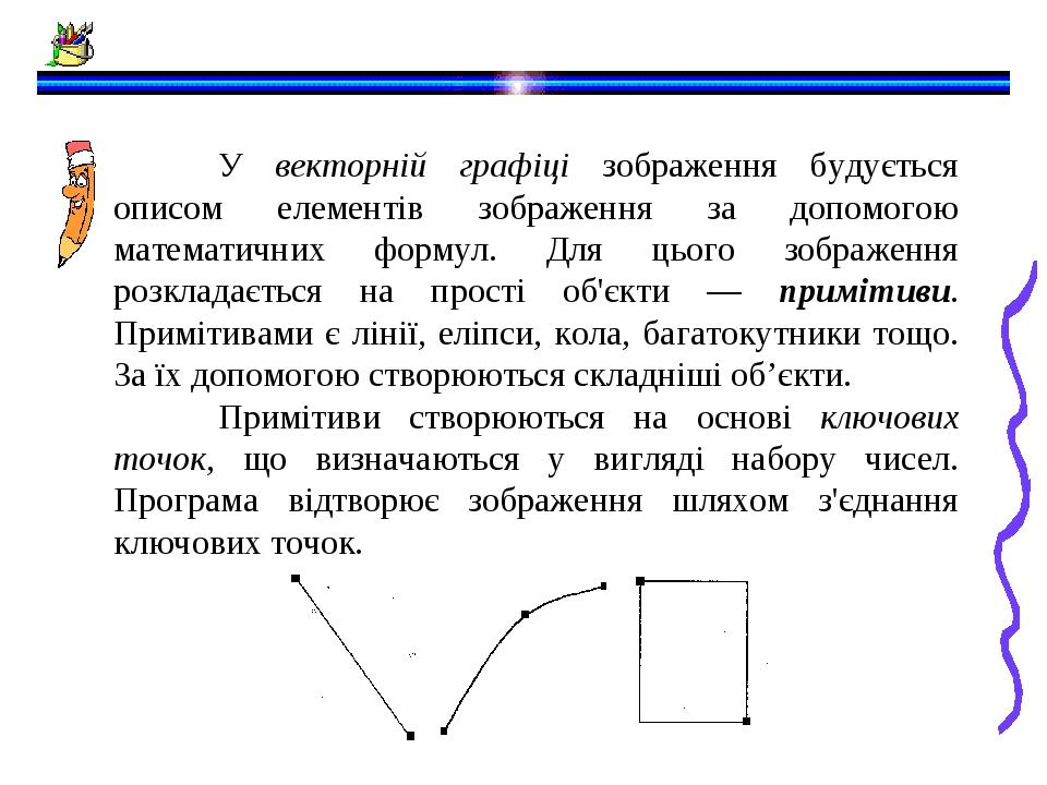 У векторній графіці зображення будується описом елементів зображення за допомогою математичних формул. Для цього зображення розкладається на прості...