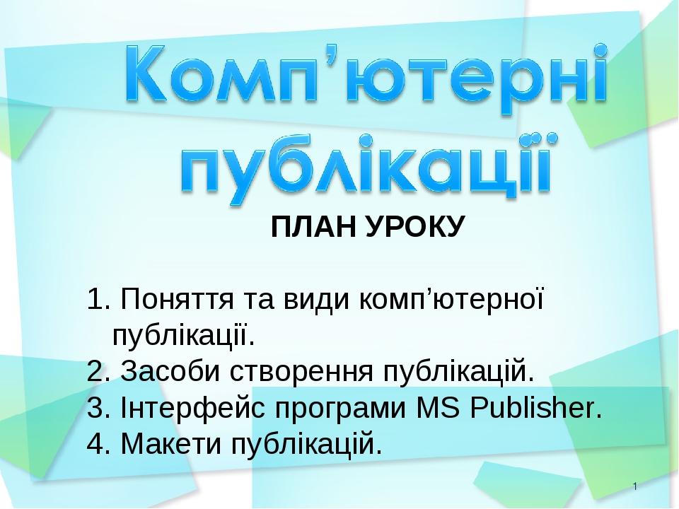 * ПЛАН УРОКУ Поняття та види комп'ютерної публікації. Засоби створення публікацій. Інтерфейс програми MS Publisher. Макети публікацій.