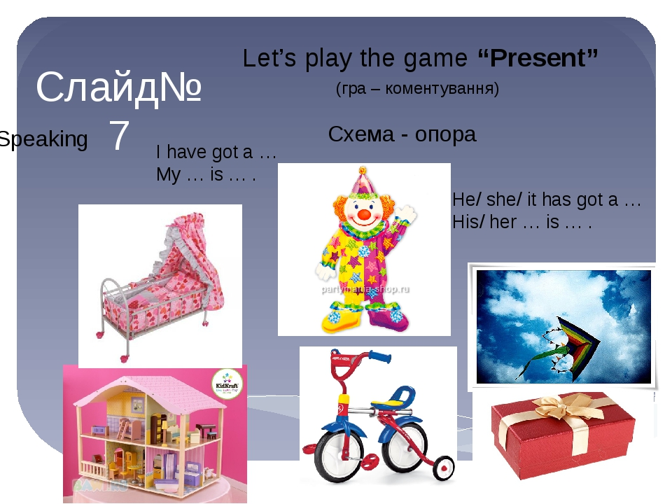 "Слайд№7 Speaking Let's play the game ""Present"" (гра – коментування) I have got a … My … is … . He/ she/ it has got a … His/ her … is … . Схема - опора"