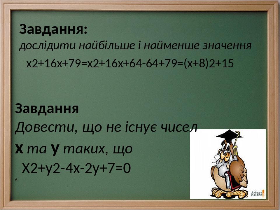 Завдання: дослідити найбільше і найменше значення х2+16х+79=х2+16х+64-64+79=(х+8)2+15 Завдання Довести, що не існує чисел х та у таких, що Х2+у2-4х...
